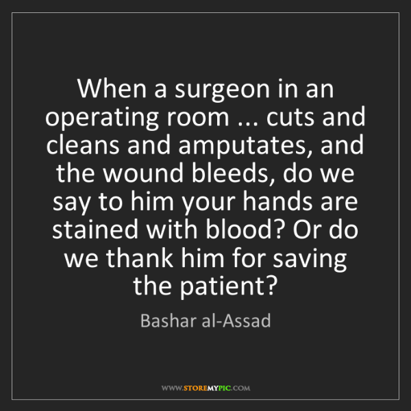 Bashar al-Assad: When a surgeon in an operating room ... cuts and cleans...