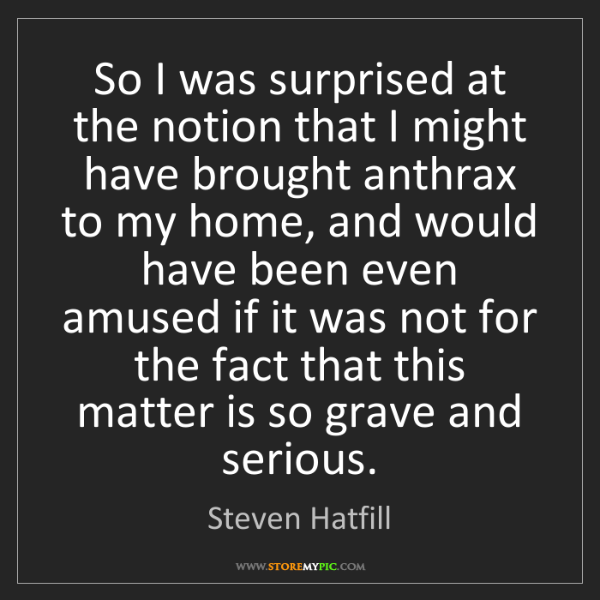 Steven Hatfill: So I was surprised at the notion that I might have brought...