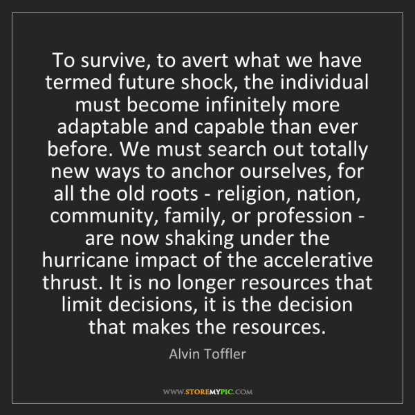 Alvin Toffler: To survive, to avert what we have termed future shock,...