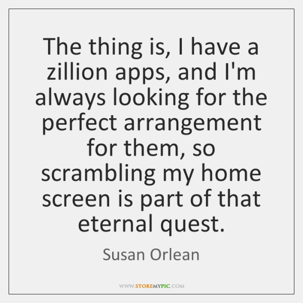 The thing is, I have a zillion apps, and I'm always looking ...