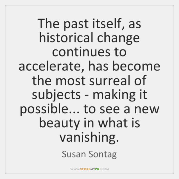 The past itself, as historical change continues to accelerate, has become the ...