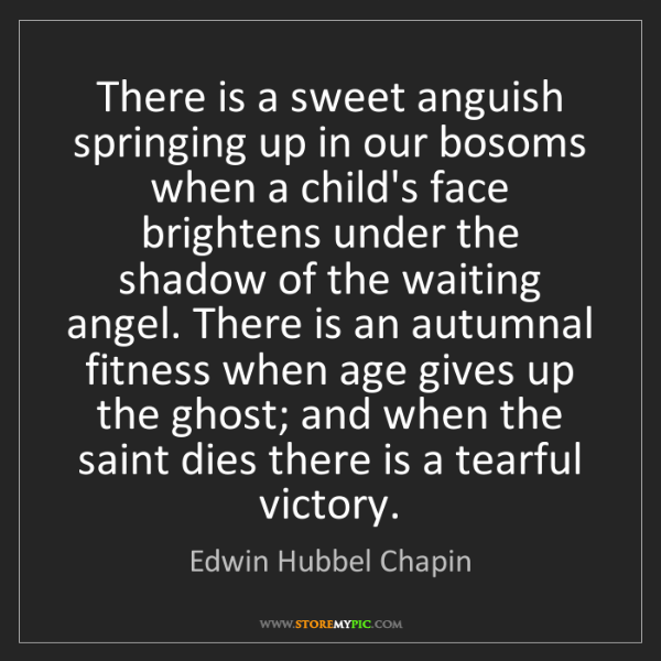 Edwin Hubbel Chapin: There is a sweet anguish springing up in our bosoms when...