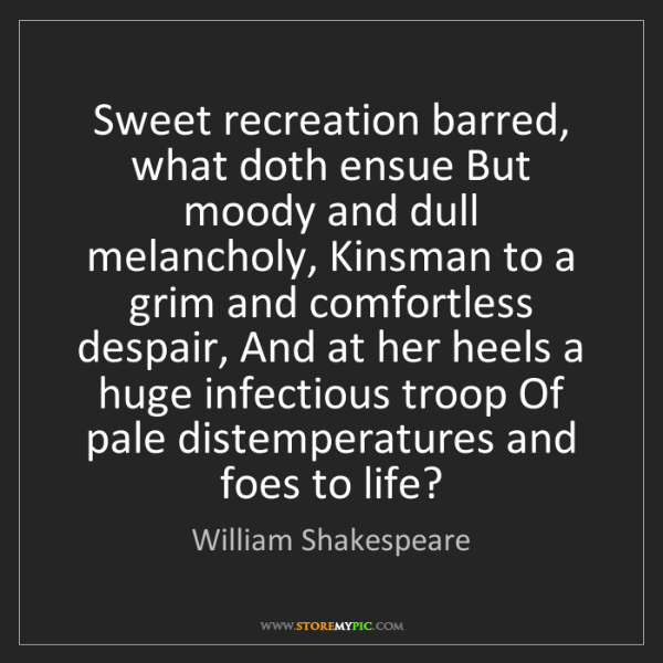 William Shakespeare: Sweet recreation barred, what doth ensue But moody and...