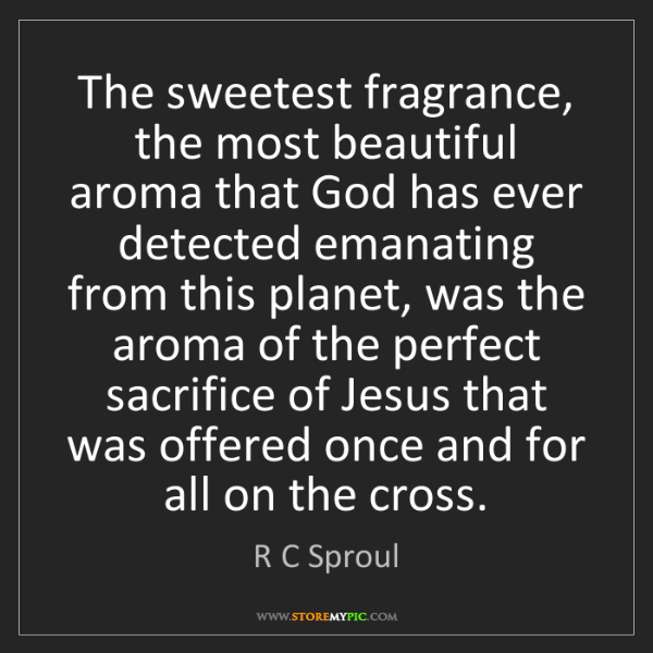 R C Sproul: The sweetest fragrance, the most beautiful aroma that...