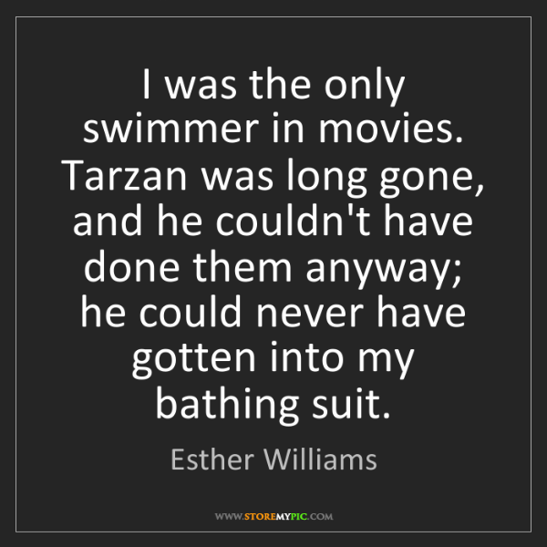 Esther Williams: I was the only swimmer in movies. Tarzan was long gone,...