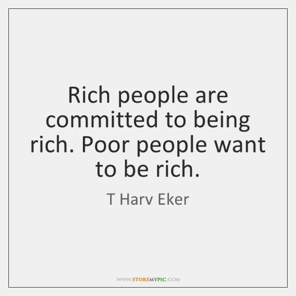 Rich people are committed to being rich. Poor people want to be ...