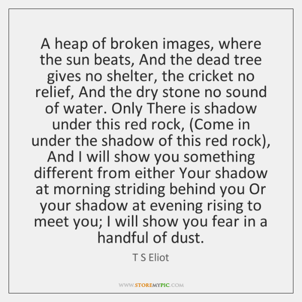 A heap of broken images, where the sun beats, And the dead ...
