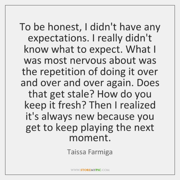 To be honest, I didn't have any expectations. I really didn't know ...