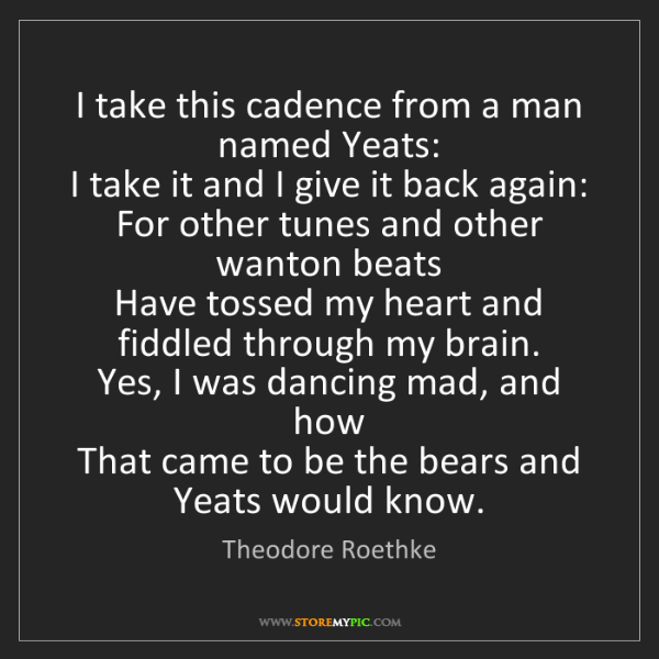 Theodore Roethke: I take this cadence from a man named Yeats:   I take...