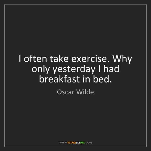 Oscar Wilde: I often take exercise. Why only yesterday I had breakfast...