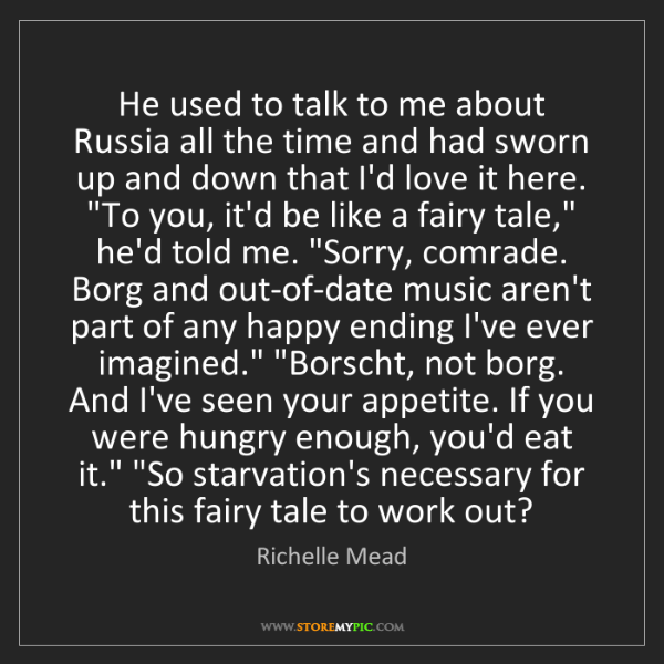 Richelle Mead: He used to talk to me about Russia all the time and had...