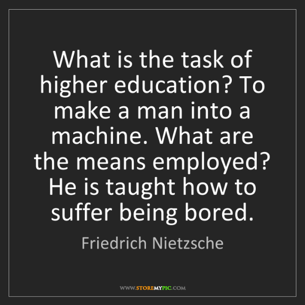 Friedrich Nietzsche: What is the task of higher education? To make a man into...