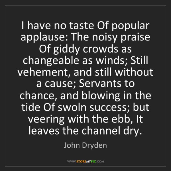 John Dryden: I have no taste Of popular applause: The noisy praise...