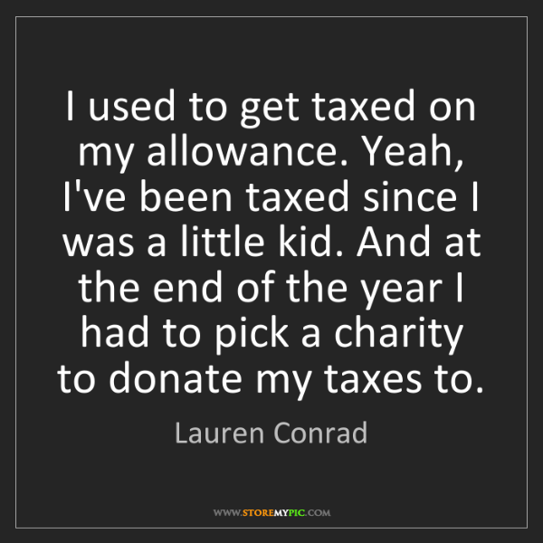 Lauren Conrad: I used to get taxed on my allowance. Yeah, I've been...
