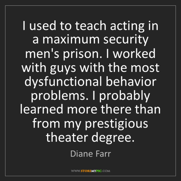 Diane Farr: I used to teach acting in a maximum security men's prison....