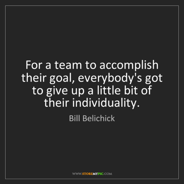 Bill Belichick: For a team to accomplish their goal, everybody's got...