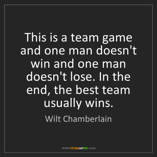 Wilt Chamberlain: This is a team game and one man doesn't win and one man...