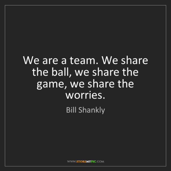 Bill Shankly: We are a team. We share the ball, we share the game,...