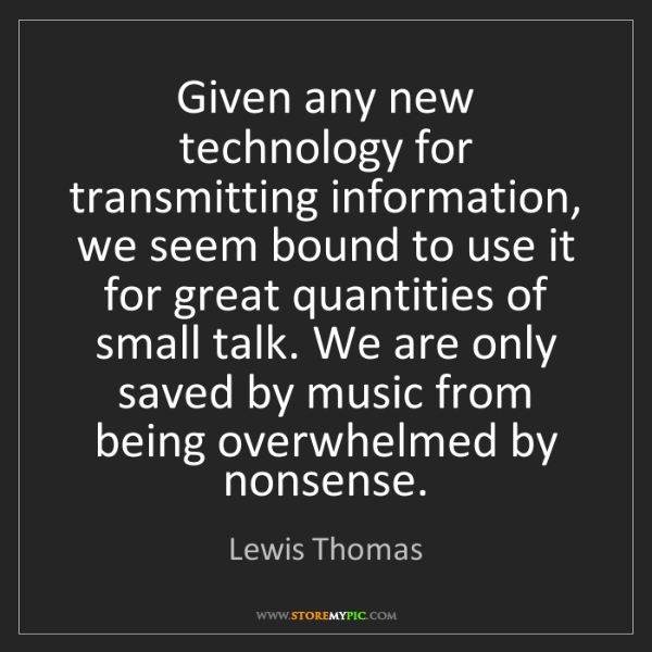 Lewis Thomas: Given any new technology for transmitting information,...