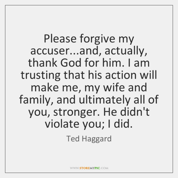 Please forgive my accuser...and, actually, thank God for him. I am ...