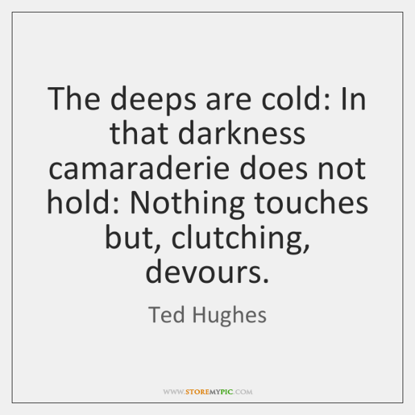 The deeps are cold: In that darkness camaraderie does not hold: Nothing ...