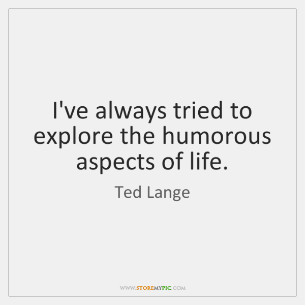 I've always tried to explore the humorous aspects of life.
