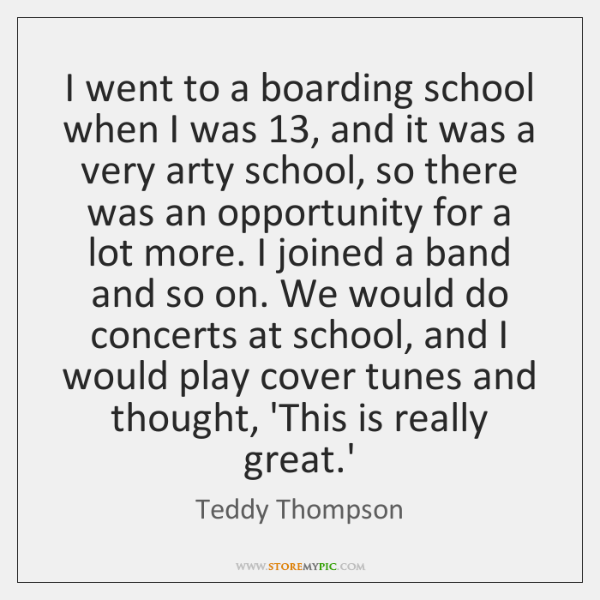 I went to a boarding school when I was 13, and it was ...