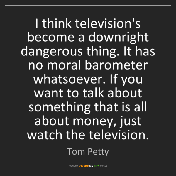 Tom Petty: I think television's become a downright dangerous thing....