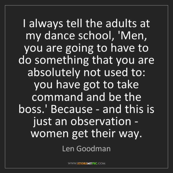 Len Goodman: I always tell the adults at my dance school, 'Men, you...