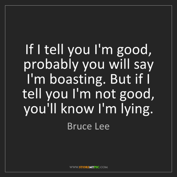 Bruce Lee: If I tell you I'm good, probably you will say I'm boasting....