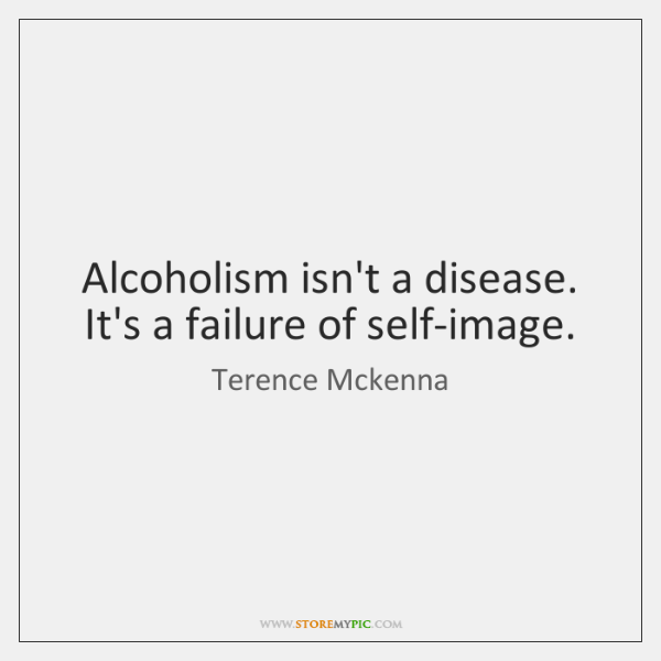 Alcoholism isn't a disease. It's a failure of self-image.