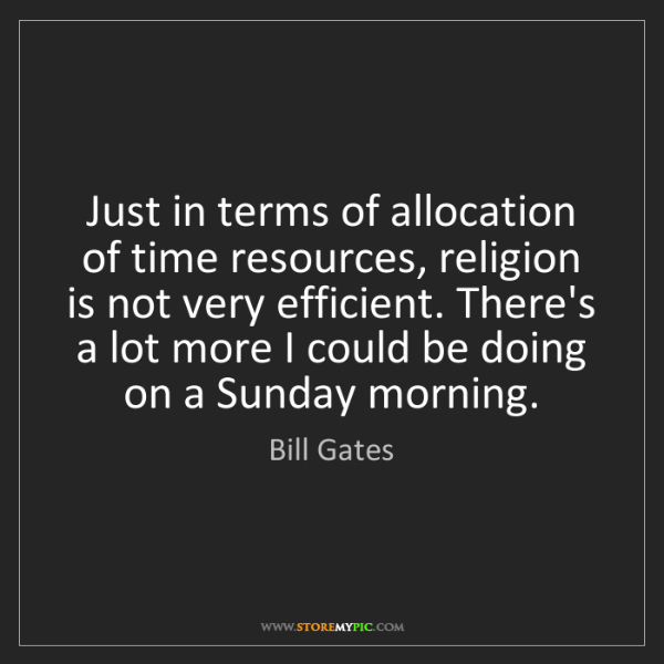 Bill Gates: Just in terms of allocation of time resources, religion...