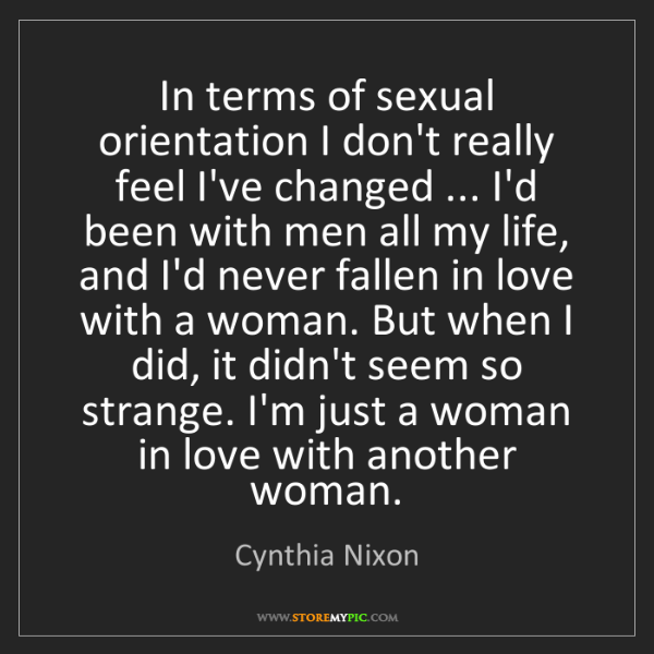Cynthia Nixon: In terms of sexual orientation I don't really feel I've...