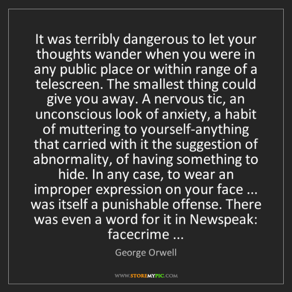 George Orwell: It was terribly dangerous to let your thoughts wander...