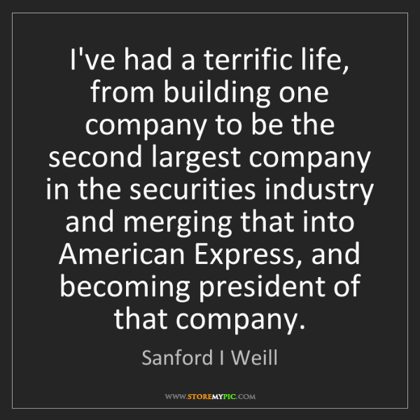 Sanford I Weill: I've had a terrific life, from building one company to...