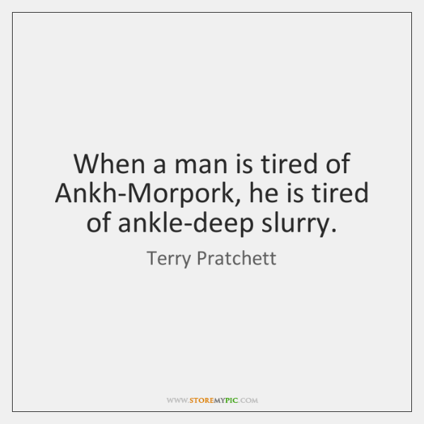 When a man is tired of Ankh-Morpork, he is tired of ankle-deep ...