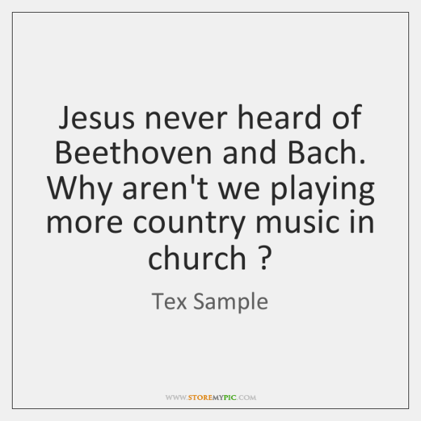 Jesus never heard of Beethoven and Bach. Why aren't we playing more ...