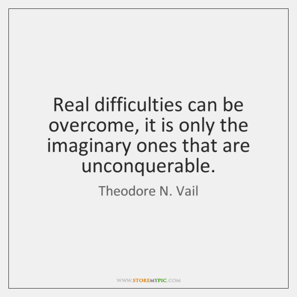 Real difficulties can be overcome, it is only the imaginary ones that ...