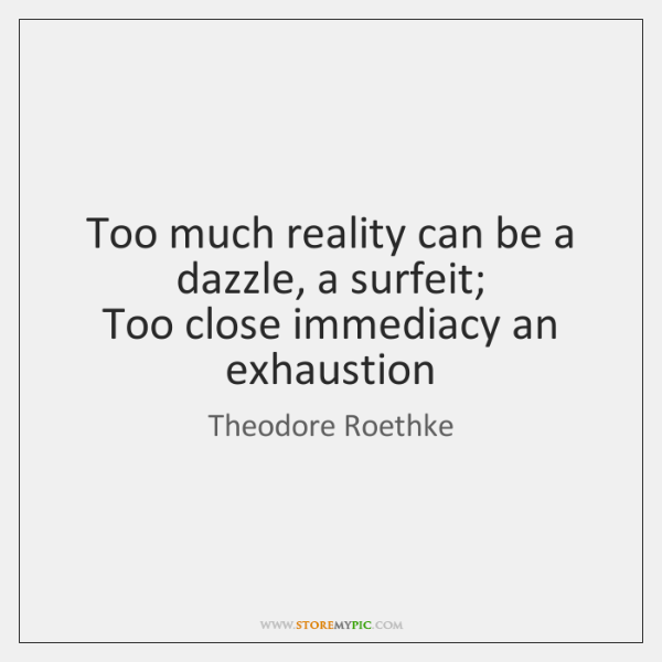 Too much reality can be a dazzle, a surfeit;   Too close immediacy ...