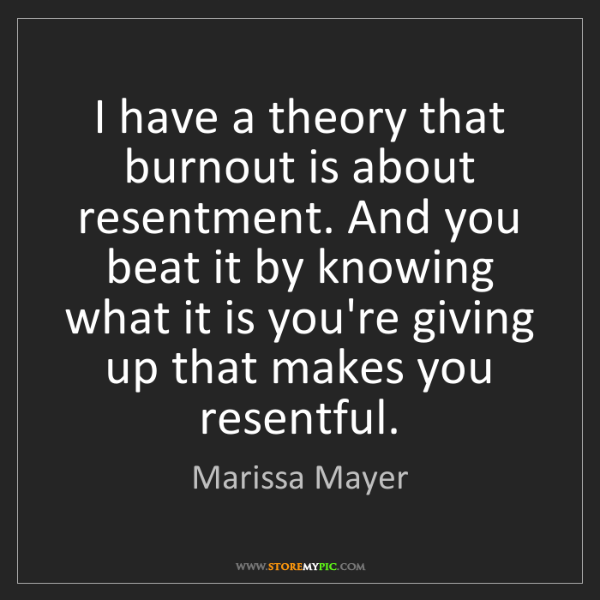 Marissa Mayer: I have a theory that burnout is about resentment. And...