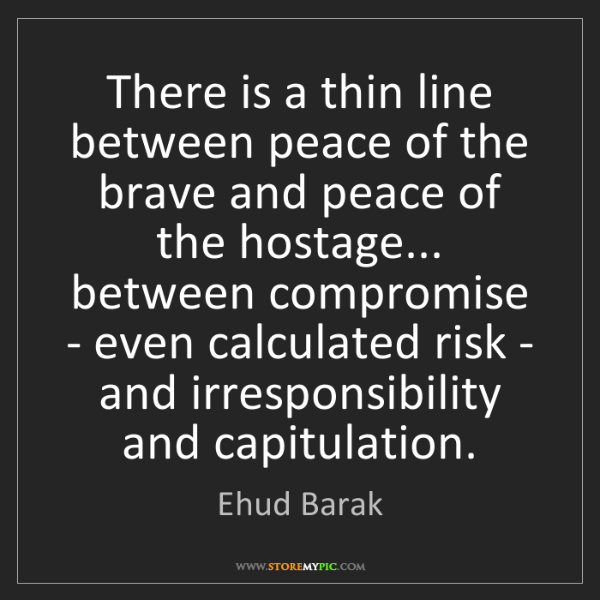 Ehud Barak: There is a thin line between peace of the brave and peace...