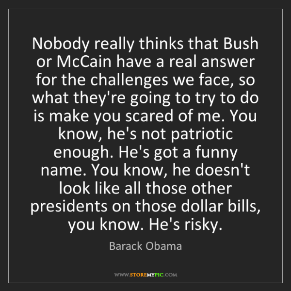 Barack Obama: Nobody really thinks that Bush or McCain have a real...