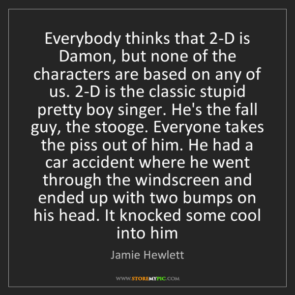 Jamie Hewlett: Everybody thinks that 2-D is Damon, but none of the characters...