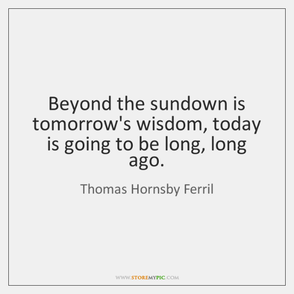 Beyond the sundown is tomorrow's wisdom, today is going to be long, ...