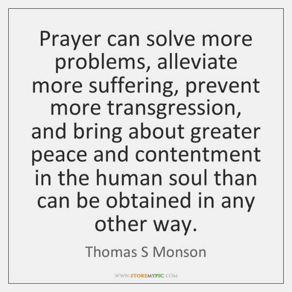 Prayer can solve more problems, alleviate more suffering, prevent more transgression, and ...