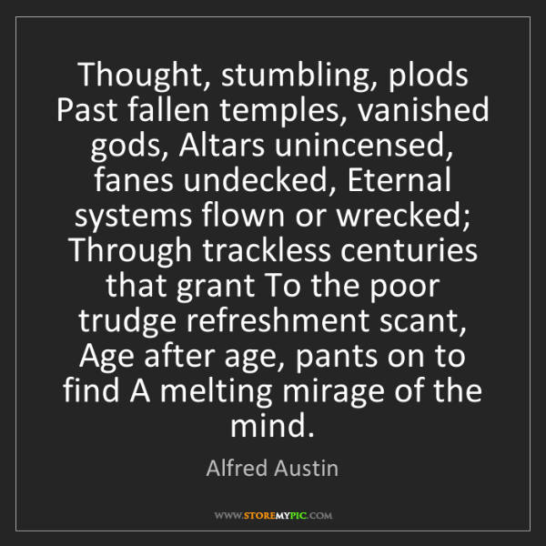 Alfred Austin: Thought, stumbling, plods Past fallen temples, vanished...