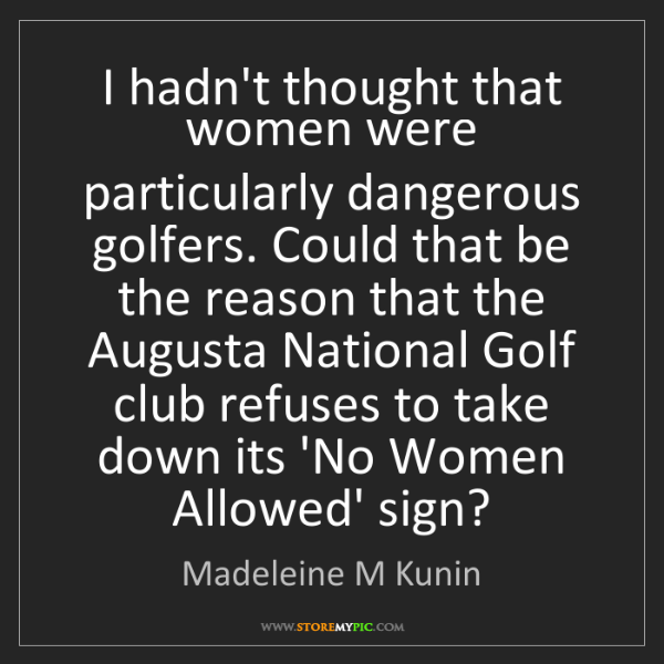 Madeleine M Kunin: I hadn't thought that women were particularly dangerous...