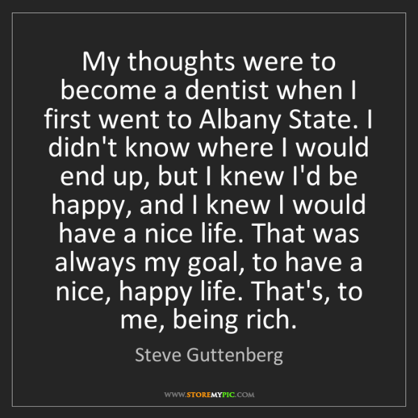 Steve Guttenberg: My thoughts were to become a dentist when I first went...