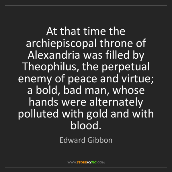 Edward Gibbon: At that time the archiepiscopal throne of Alexandria...