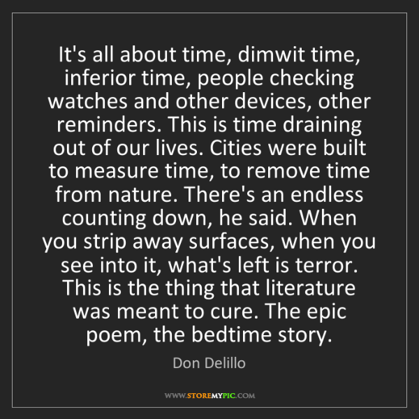 Don Delillo: It's all about time, dimwit time, inferior time, people...